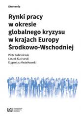 Rynki pracy w okresie globalnego kryzysu w krajach Europy Środkowo-Wschodniej - Gabrielczak Piotr, Kucharski Leszek, Kwiatkow | mała okładka