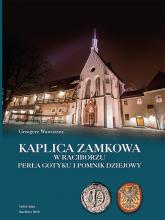 Kaplica zamkowa w Raciborzu Perła gotyku i pomnik dziejowy - Grzegorz Wawoczny | mała okładka