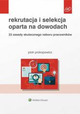 Rekrutacja i selekcja oparta na dowodach 33 zasady skutecznego naboru pracowników - Piotr Prokopowicz | mała okładka