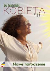 Kobieta 50+ Nowe narodzenie. Droga do duchowego wymiaru siebie - Białek Ewa Danuta | mała okładka