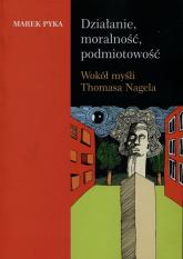 Działanie moralność podmiotowość Wokół myśli Thomasa Nagela - Marek Pyka | mała okładka