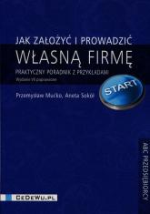 Jak założyć i prowadzić własną firmę Praktyczny poradnik z przykładami - Mućko Przemysław, Sokół Aneta | mała okładka