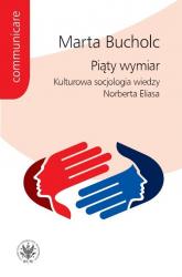 Piąty wymiar Kulturowa socjologia wiedzy Norberta Eliasa - Marta Bucholc | mała okładka