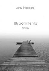 Wspomnienia Tom IV - Jerzy Mościcki | mała okładka