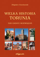 Wielka historia Torunia 1525 zadań i rozwiązań - Zbigniew Grochowski | mała okładka