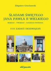 Śladami Świętego Jana Pawła II Wielkiego Mojego - Twojego - Naszego Patrona 1111 zadań i rozwiązań - Zbigniew Grochowski | mała okładka