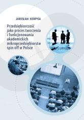 Przedsiębiorczość jako proces tworzenia i funkcjonowania akademickich mikroprzedsiębiorstw spin off w Polsce - Jarosław Korpysa | mała okładka