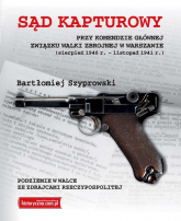 Sąd kapturowy przy Komendzie Głównej Związku Walki Zbrojnej w Warszawie sierpień 1940 r. - listopad 1941 r. - Bartłomiej Szyprowski | mała okładka