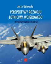 Perspektywy rozwoju lotnictwa wojskowego i wykorzystania kosmosu - Jerzy Gotowała | mała okładka