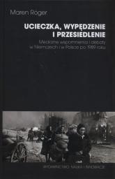 Ucieczka, wypędzenie i przesiedlenie Medialne wspomnienia i debaty w Niemczech i w Polsce po 1989 roku - Maren Roger | mała okładka