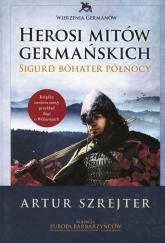 Wierzenia Germanów Herosi mitów germańskich Tom 2 Sigurd bohater północy - Artur Szrejter | mała okładka