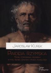 Paideia rzymska Model formowania człowieka w myśl Seneki Epikteta i Marka Aureliusza - Jarosław Kurek | mała okładka
