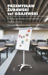 Polska polityka wschodnia 1989-2015 Wymiar narodowy i unijny - Żurawski vel Grajewski Przemysław | mała okładka