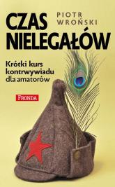 Czas nielegałów Krótki kurs kontrwywiadu dla amatorów - Piotr Wroński | mała okładka