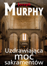 Uzdrawiająca moc sakramentów - Joseph Murphy | mała okładka