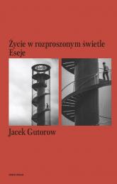Życie w rozproszonym świetle Eseje - Jacek Gutorow | mała okładka