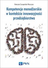Kompetencje menedżerskie w kontekście innowacyjności przedsiębiorstwa - Katarzyna Szczepańska-Woszczyna | mała okładka