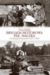 Brygada Motorowa płk. Maczka 10 Brygada Kawalerii 1937-1939 - Jerzy Majka | mała okładka
