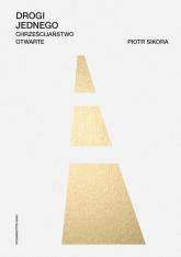 Drogi jednego Chrześcijaństwo otwarte - Piotr Sikora | mała okładka