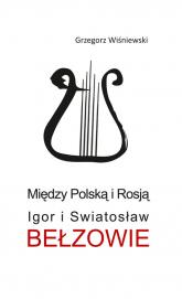 Między Polską i Rosją Igor i Swiatosław Bełzowie - Grzegorz Wiśniewski | mała okładka