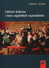Fideizm Kalwina i bunt angielskich racjonalistów - Antoni Szwed | mała okładka