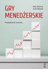 Gry menedżerskie - Balcerak Alicja, Woźniak Jacek | mała okładka