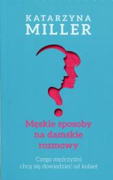 Męskie sposoby na damskie rozmowy Czego mężczyźni chcą się dowiedzieć od kobiet - Katarzyna Miller | mała okładka