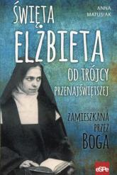 Święta Elżbieta Od Trójcy Przenajświętszej Zamieszkana przez Boga - Anna Matusiak | mała okładka