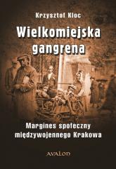 Wielkomiejska gangrena Margines społeczny międzywojennego Krakowa. - Krzysztof Kloc | mała okładka