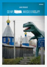 Co wy, ..., wiecie o Rosji?! - Jacek Matecki | mała okładka