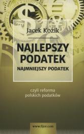 Najlepszy podatek Najmniejszy podatek czyli reforma polskich podatków - Jacek Kozik | mała okładka