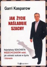 Jak życie naśladuje szachy Największy szachista wszechczasów radzi, jak odnieść sukces w życiu i biznesie - Garri Kasparow | mała okładka