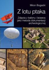 Z lotu ptaka Zdjęcia z balonu i latawca jako metoda dokumentacji archeologicznej - Miron Bogacki | mała okładka