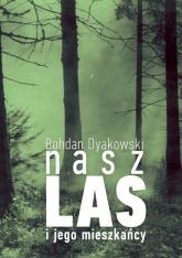 Nasz las i jego mieszkańcy - Bohdan Dyakowski | mała okładka