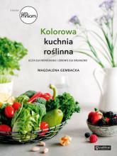 Kolorowa kuchnia roślinna Uczta dla podniebienia i zdrowie dla organizmu - Magdalena Gembacka | mała okładka