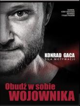 Obudź w sobie wojownika Siła motywacji - Konrad Gaca | mała okładka