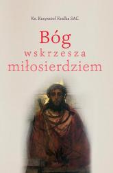 Bóg wskrzesza miłosierdziem - Krzysztof Kralka   mała okładka