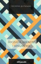 Odczucia kreacje i spełnienia - Szczepan Kutrowski | mała okładka