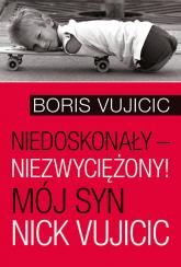 Niedoskonały niezwyciężony! Mój syn Nick Vujicic - Boris Vujicic   mała okładka