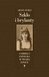 Szkło i brylanty Gabriela Zapolska w swojej epoce - Arael Zurli | mała okładka