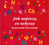 Jak napiszę, co usłyszę Rymowanki Pani Hanki - Hanna Stankiewicz-Michalska   mała okładka