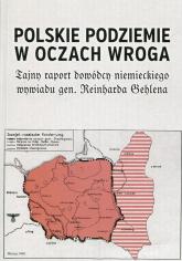 Polskie podziemie w oczach wroga Tajny raport niemieckiego dowódcy Reinharda Gehlena - Rydel Jan, Sowa Andrzej Leon | mała okładka