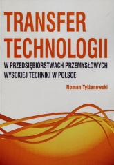 Transfer technologii w przedsiębiorstwach przemysłowych wysokiej techniki w Polsce - Roman Tylżanowski | mała okładka
