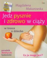 Jedz pysznie i zdrowo w ciąży w trosce o dziecko - Magdalena Makarowska | mała okładka