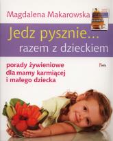 Jedz pysznie... razem z dzieckiem porady żywieniowe dla mamy karmiącej i małego dziecka - Magdalena Makarowska | mała okładka