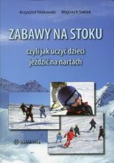 Zabawy na stoku czyli jak uczyć dzieci jeździć na nartach - Makowski Krzysztof, Sakłak Wojciech | mała okładka