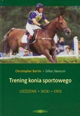 Trening konia sportowego Ujeżdżenie Skoki Kros - Bartle Christopher, Newsum Gillian | mała okładka