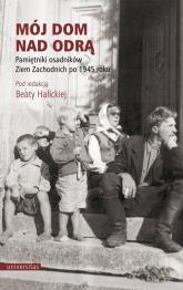 Mój dom nad Odrą Pamiętniki osadników Ziem Zachodnich po 1945 roku - Beata Halicka | mała okładka