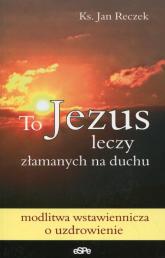 To Jezus leczy złamanych na duchu - Jan Reczek | mała okładka