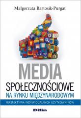 Media społecznościowe na rynku międzynarodowym Perspektywa indywidualnych użytkowników - Małgorzata Bartosik-Purgat | mała okładka